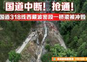 2020 7月10日林芝波密泥石流后续:预计17日车辆通行